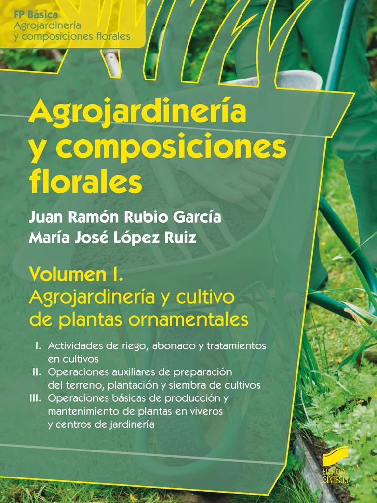 Agrojardinería y composiciones florales. Volumen I: Agrojardinería y cultivo de plantas ornamentales